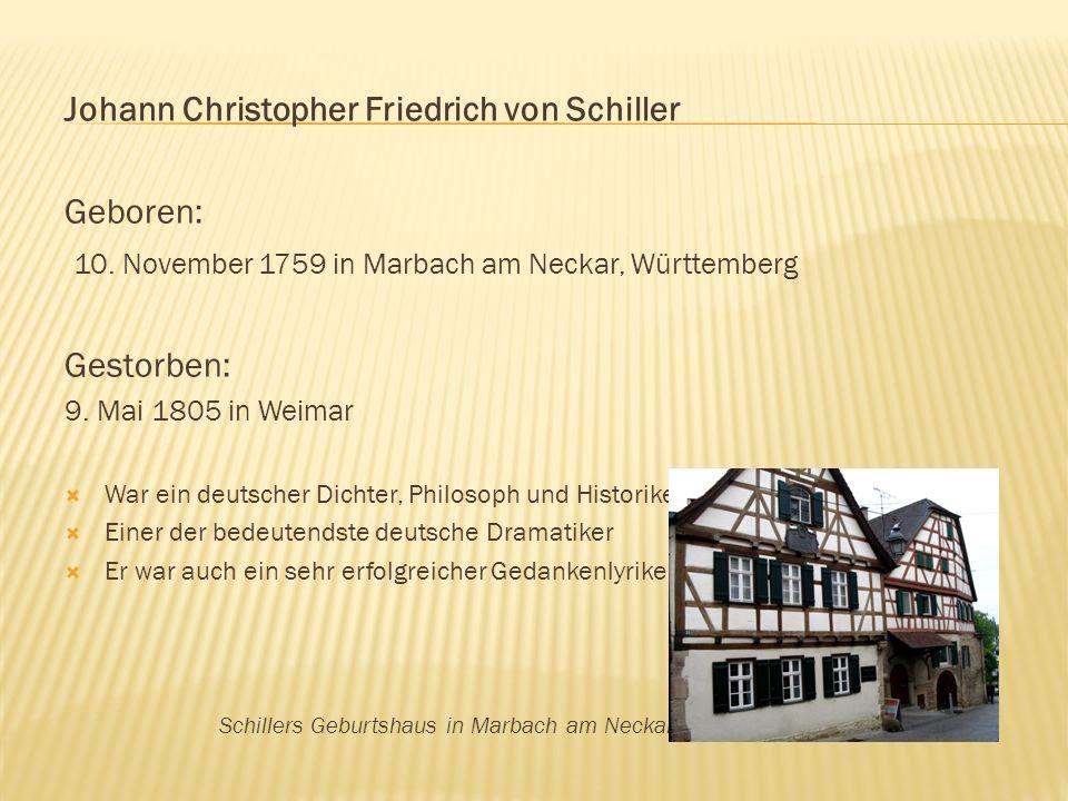Johann Christopher Friedrich von Schiller Geboren: 10. November 1759 in Marbach am Neckar, Württemberg Gestorben: 9. Mai 1805 in Weimar War ein deutsc