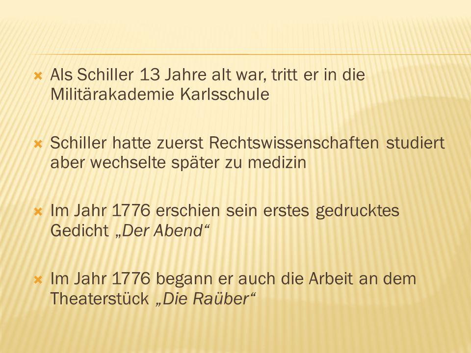 Als Schiller 13 Jahre alt war, tritt er in die Militärakademie Karlsschule Schiller hatte zuerst Rechtswissenschaften studiert aber wechselte später zu medizin Im Jahr 1776 erschien sein erstes gedrucktes Gedicht Der Abend Im Jahr 1776 begann er auch die Arbeit an dem Theaterstück Die Raüber