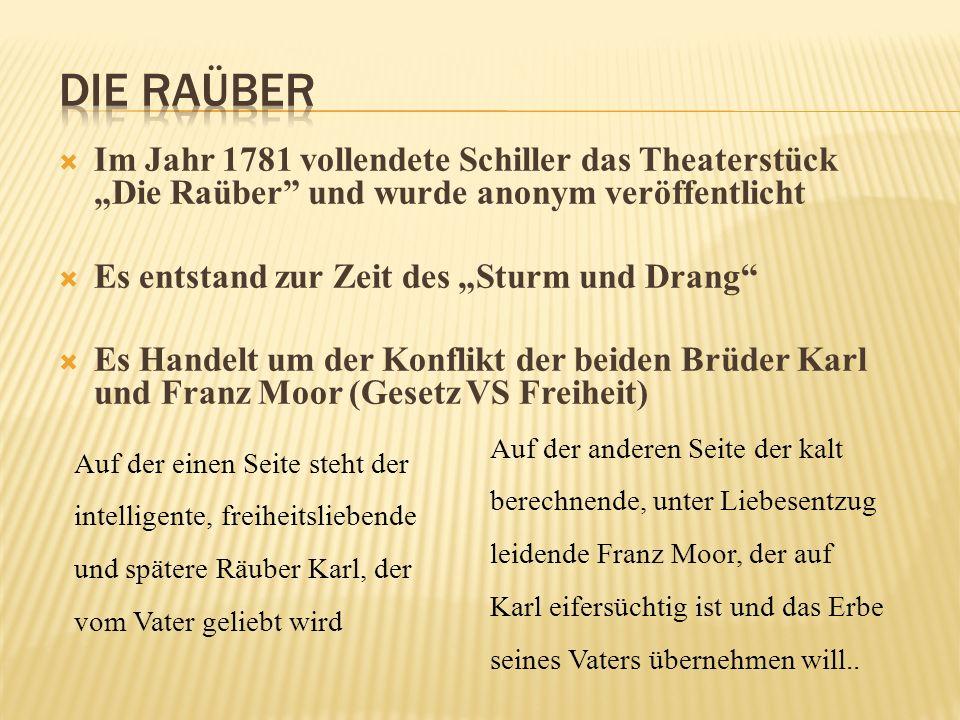 Im Jahr 1781 vollendete Schiller das Theaterstück Die Raüber und wurde anonym veröffentlicht Es entstand zur Zeit des Sturm und Drang Es Handelt um der Konflikt der beiden Brüder Karl und Franz Moor (Gesetz VS Freiheit) Auf der einen Seite steht der intelligente, freiheitsliebende und spätere Räuber Karl, der vom Vater geliebt wird Auf der anderen Seite der kalt berechnende, unter Liebesentzug leidende Franz Moor, der auf Karl eifersüchtig ist und das Erbe seines Vaters übernehmen will..