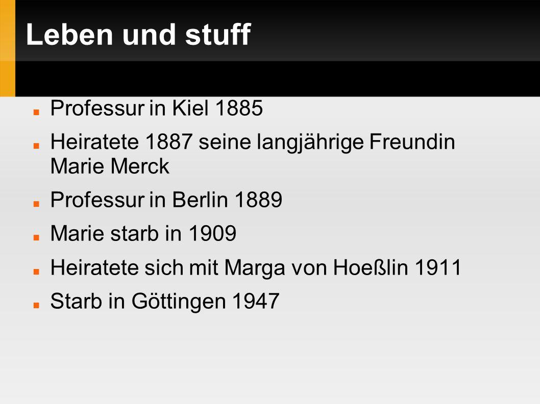 Leben und stuff Professur in Kiel 1885 Heiratete 1887 seine langjährige Freundin Marie Merck Professur in Berlin 1889 Marie starb in 1909 Heiratete sich mit Marga von Hoeßlin 1911 Starb in Göttingen 1947