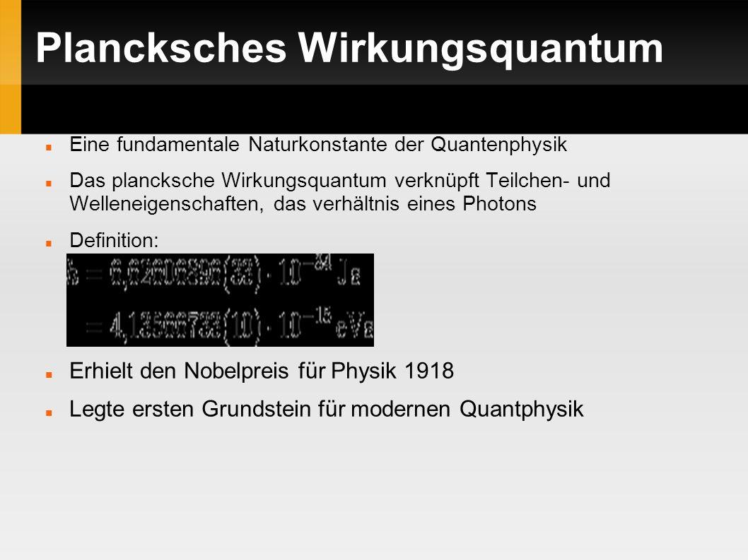Plancksches Wirkungsquantum Eine fundamentale Naturkonstante der Quantenphysik Das plancksche Wirkungsquantum verknüpft Teilchen- und Welleneigenschaften, das verhältnis eines Photons Definition: Erhielt den Nobelpreis für Physik 1918 Legte ersten Grundstein für modernen Quantphysik