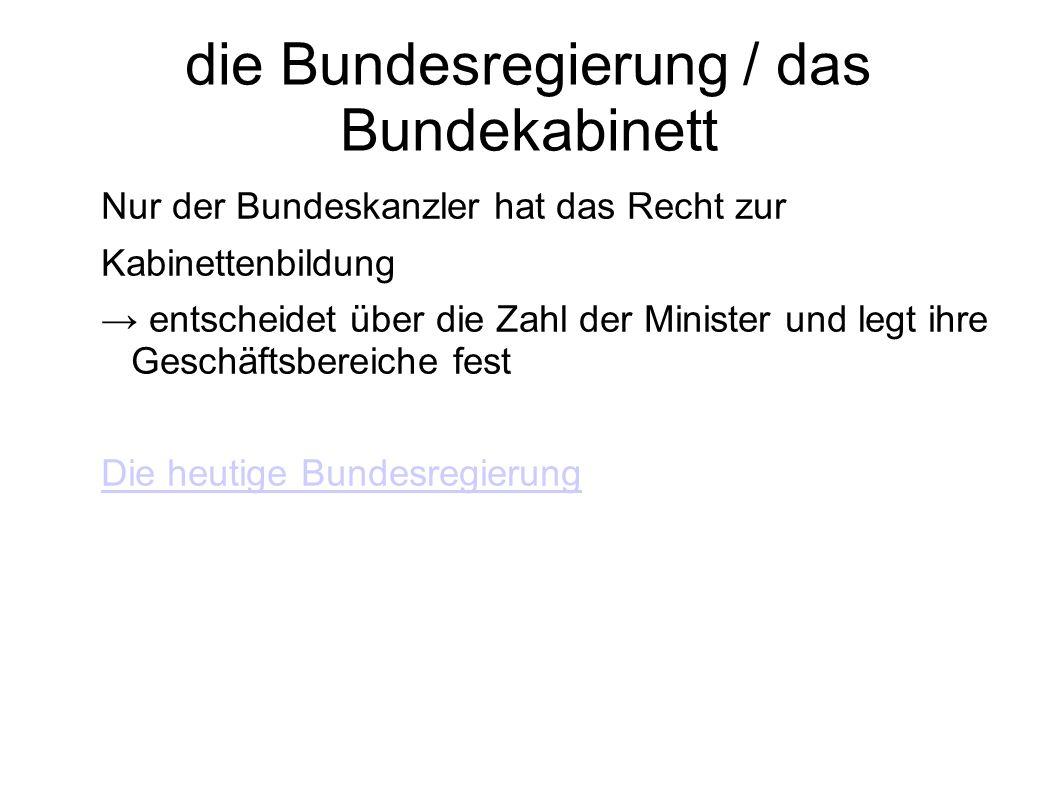 die Bundesregierung / das Bundekabinett Nur der Bundeskanzler hat das Recht zur Kabinettenbildung entscheidet über die Zahl der Minister und legt ihre