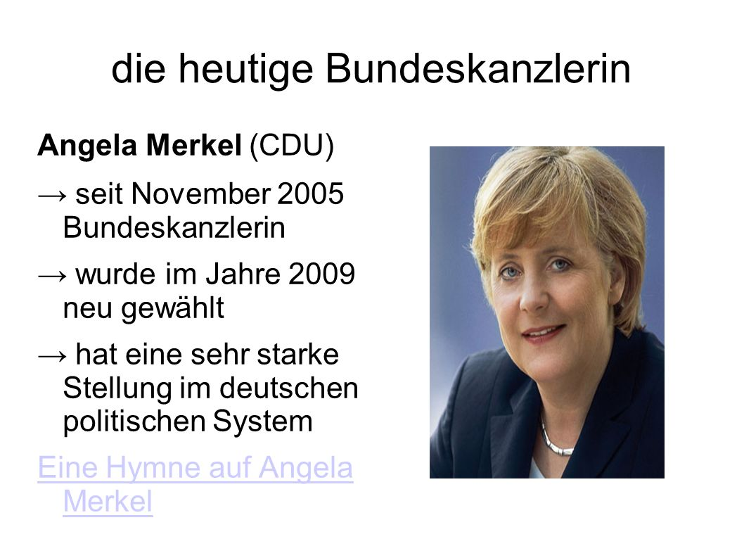 die heutige Bundeskanzlerin Angela Merkel (CDU) seit November 2005 Bundeskanzlerin wurde im Jahre 2009 neu gewählt hat eine sehr starke Stellung im deutschen politischen System Eine Hymne auf Angela Merkel