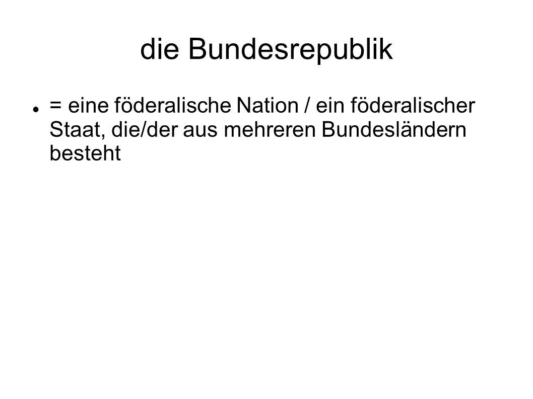 die Bundesrepublik = eine föderalische Nation / ein föderalischer Staat, die/der aus mehreren Bundesländern besteht