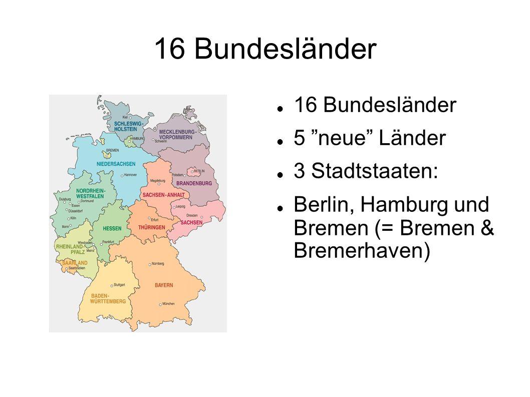 16 Bundesländer 5 neue Länder 3 Stadtstaaten: Berlin, Hamburg und Bremen (= Bremen & Bremerhaven)