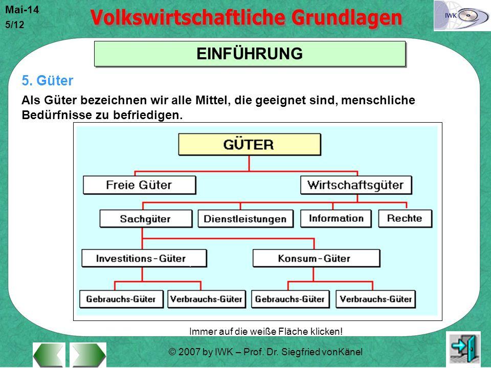 © 2007 by IWK – Prof. Dr. Siegfried vonKänel Mai-14 5/12 EINFÜHRUNG Immer auf die weiße Fläche klicken! 5. Güter Als Güter bezeichnen wir alle Mittel,