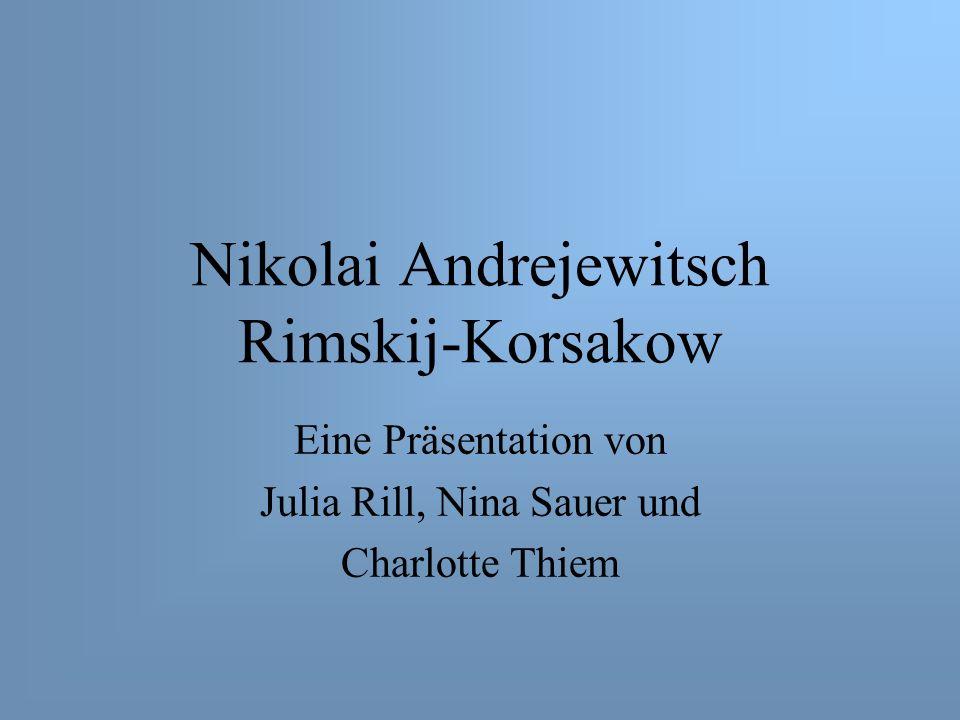 Nikolai Andrejewitsch Rimskij-Korsakow Eine Präsentation von Julia Rill, Nina Sauer und Charlotte Thiem