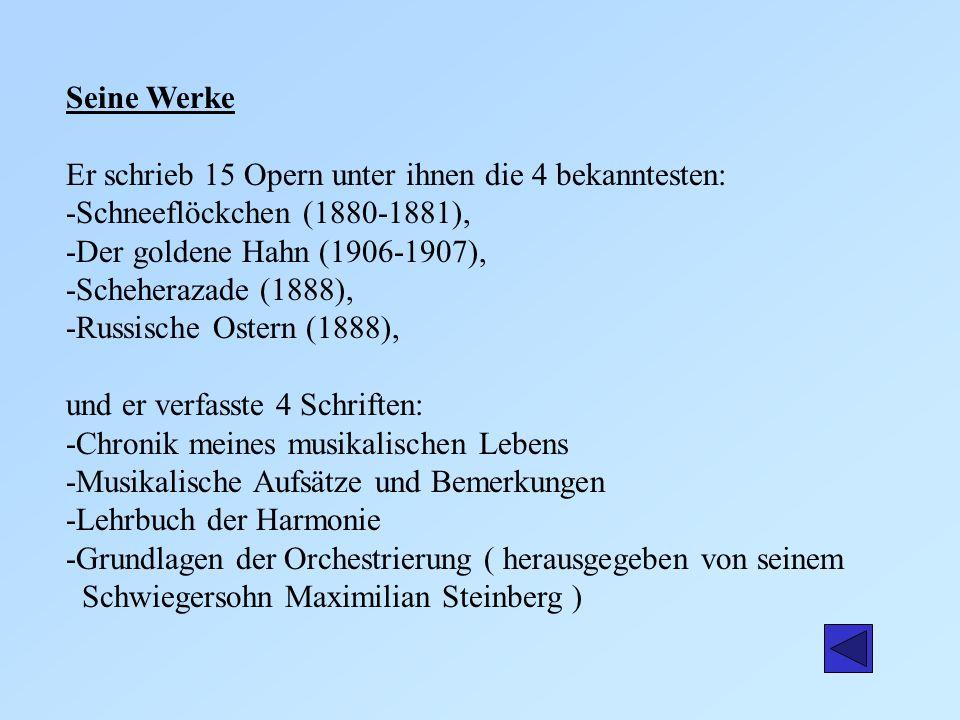 Seine Werke Er schrieb 15 Opern unter ihnen die 4 bekanntesten: -Schneeflöckchen (1880-1881), -Der goldene Hahn (1906-1907), -Scheherazade (1888), -Ru