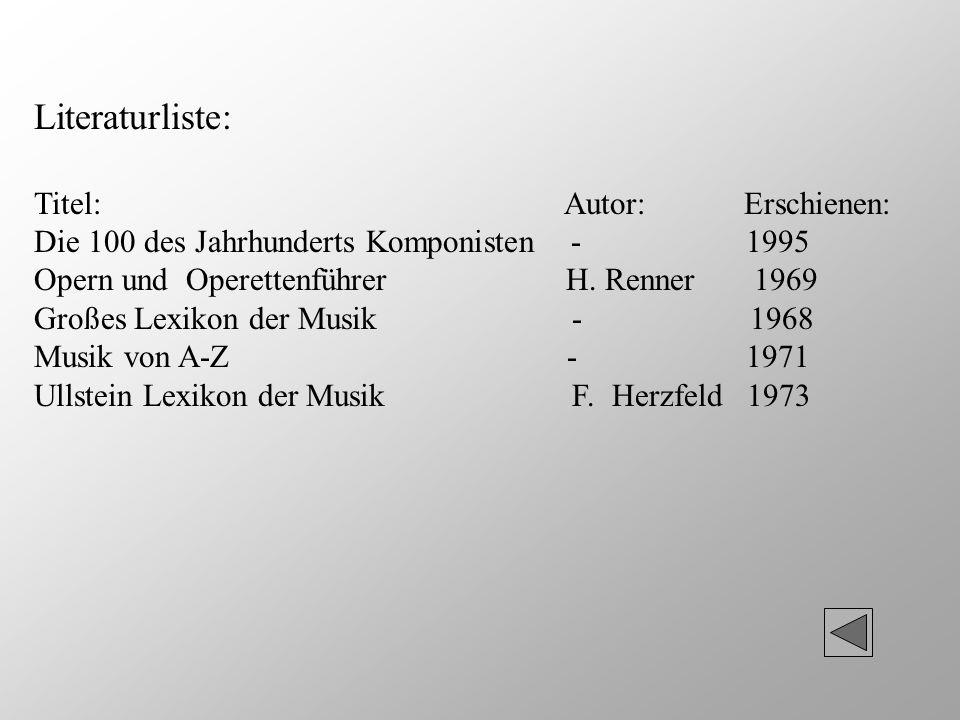 Literaturliste: Titel: Autor: Erschienen: Die 100 des Jahrhunderts Komponisten - 1995 Opern und Operettenführer H. Renner 1969 Großes Lexikon der Musi
