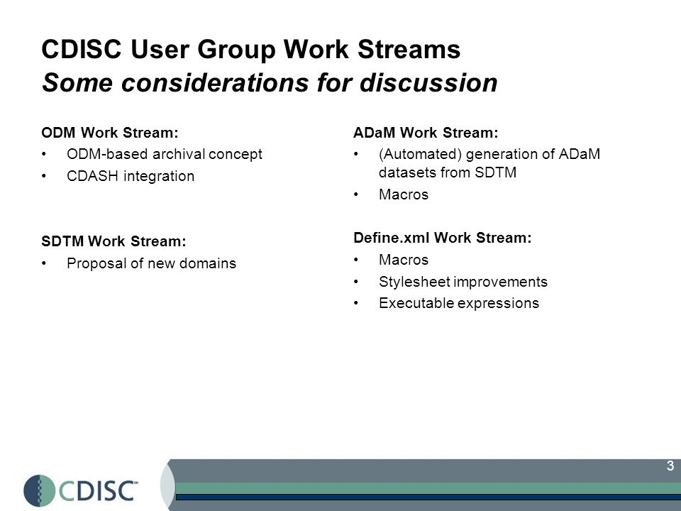 3 CDISC User Group Work Streams Some considerations for discussion ODM Work Stream: ODM-based archival concept CDASH integration SDTM Work Stream: Proposal of new domains ADaM Work Stream: (Automated) generation of ADaM datasets from SDTM Macros Define.xml Work Stream: Macros Stylesheet improvements Executable expressions