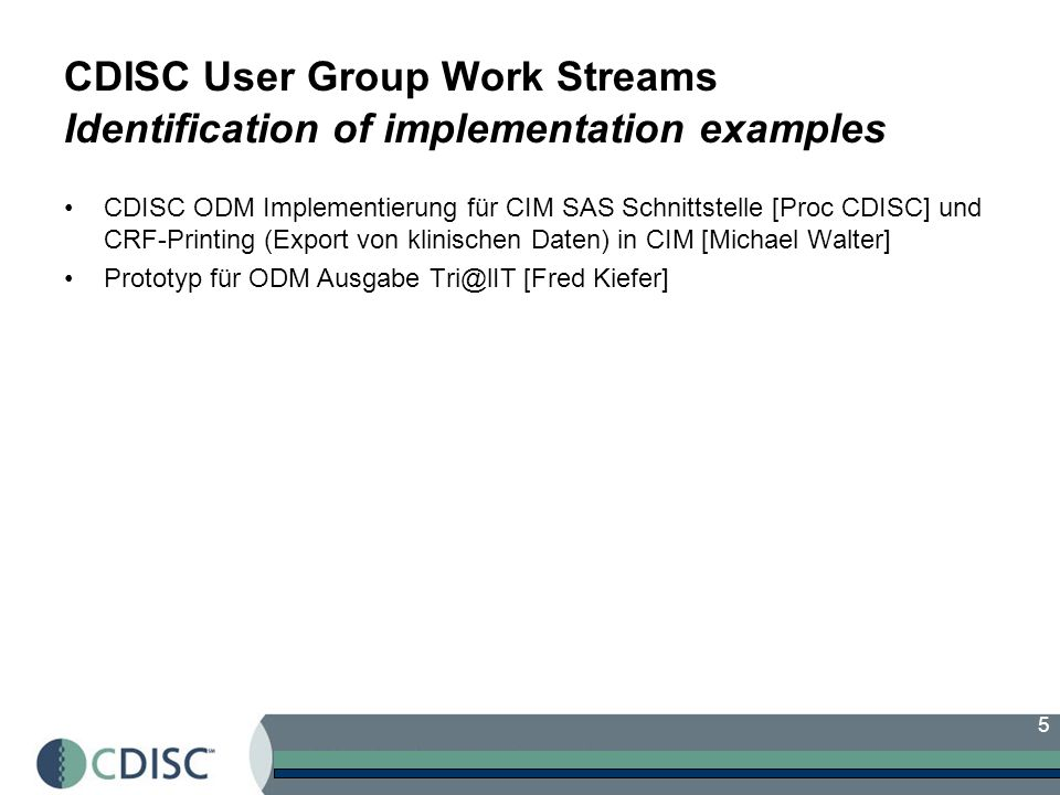 5 CDISC User Group Work Streams Identification of implementation examples CDISC ODM Implementierung für CIM SAS Schnittstelle [Proc CDISC] und CRF-Pri