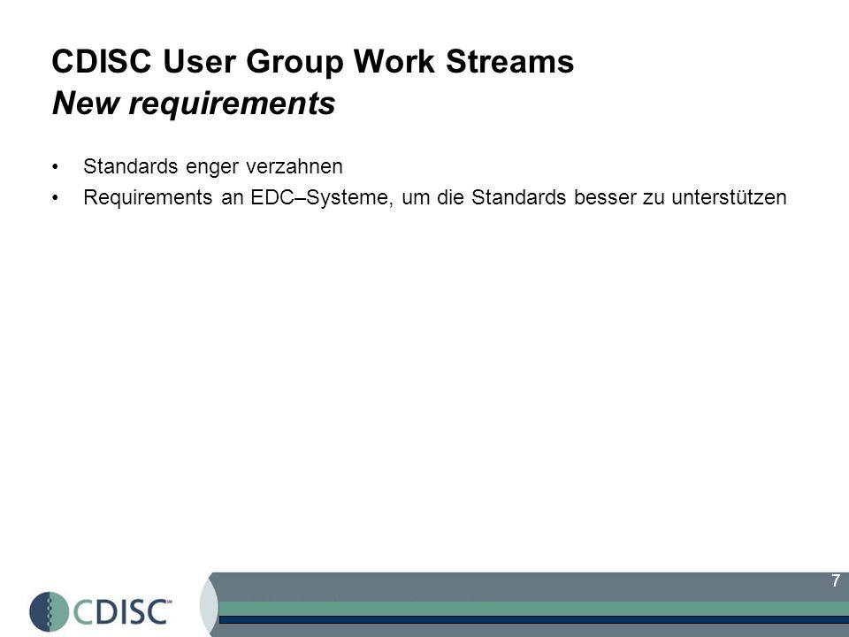 7 CDISC User Group Work Streams New requirements Standards enger verzahnen Requirements an EDC–Systeme, um die Standards besser zu unterstützen