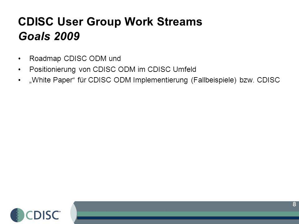 8 CDISC User Group Work Streams Goals 2009 Roadmap CDISC ODM und Positionierung von CDISC ODM im CDISC Umfeld White Paper für CDISC ODM Implementierung (Fallbeispiele) bzw.