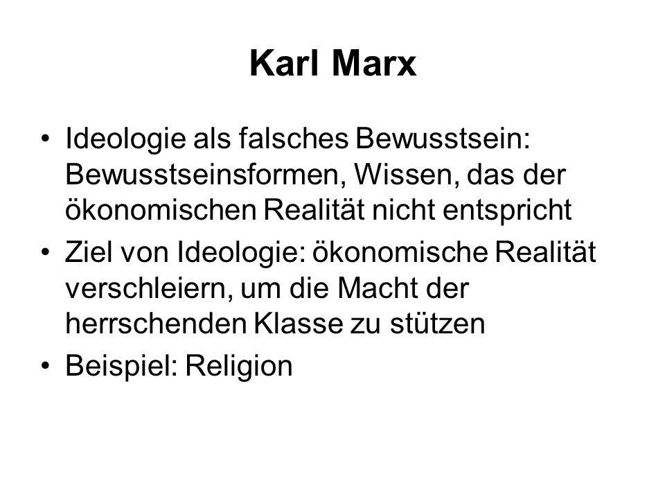 Karl Marx Ideologie als falsches Bewusstsein: Bewusstseinsformen, Wissen, das der ökonomischen Realität nicht entspricht Ziel von Ideologie: ökonomisc