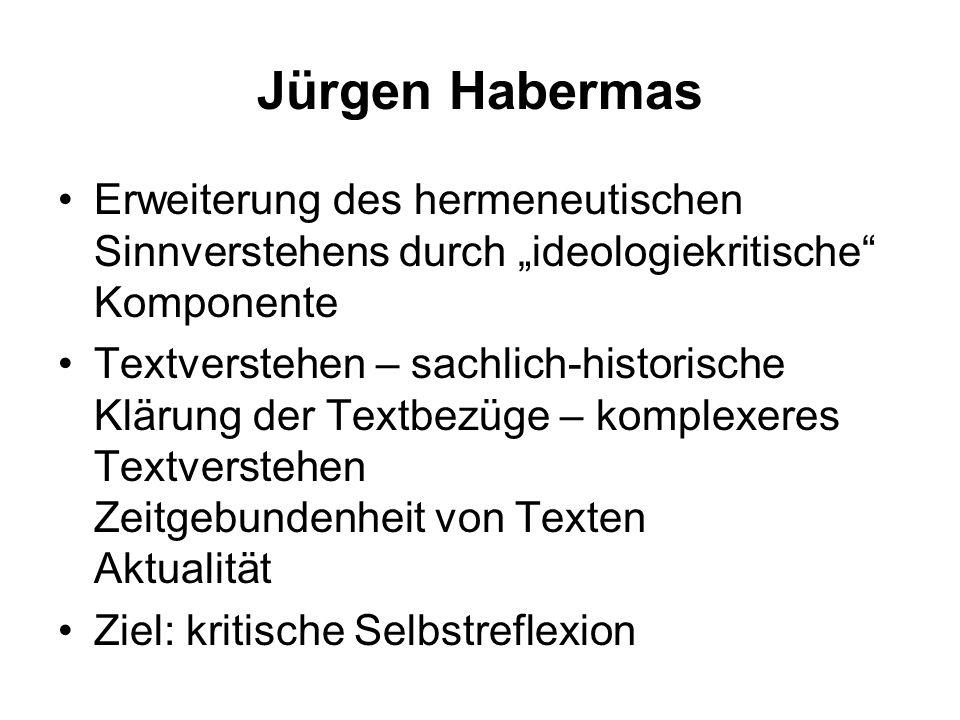 Jürgen Habermas Erweiterung des hermeneutischen Sinnverstehens durch ideologiekritische Komponente Textverstehen – sachlich-historische Klärung der Te