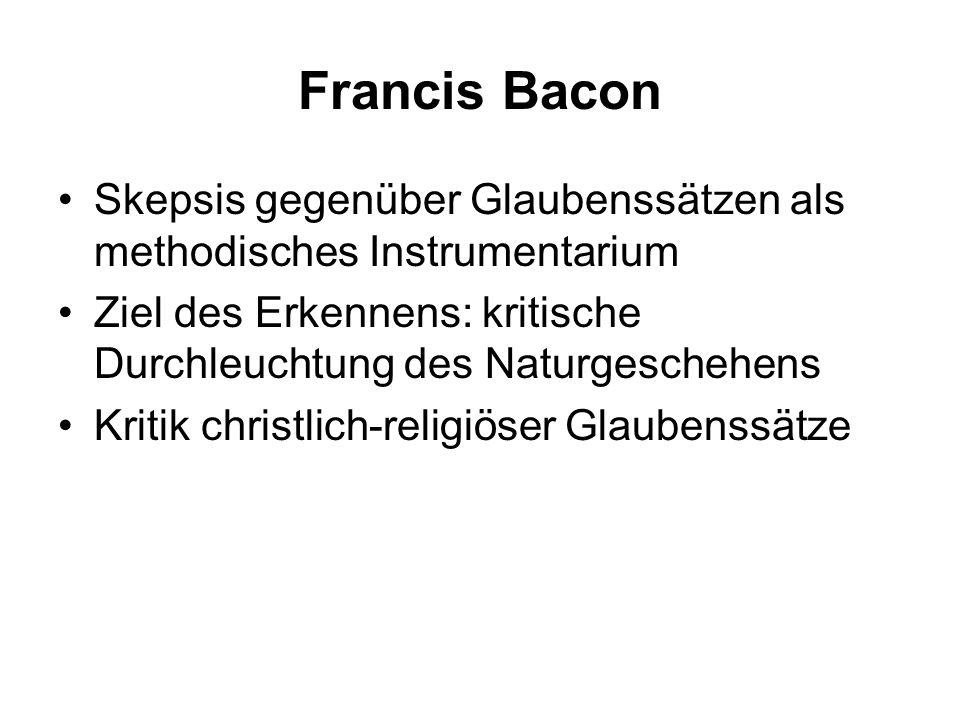 Francis Bacon Skepsis gegenüber Glaubenssätzen als methodisches Instrumentarium Ziel des Erkennens: kritische Durchleuchtung des Naturgeschehens Kriti