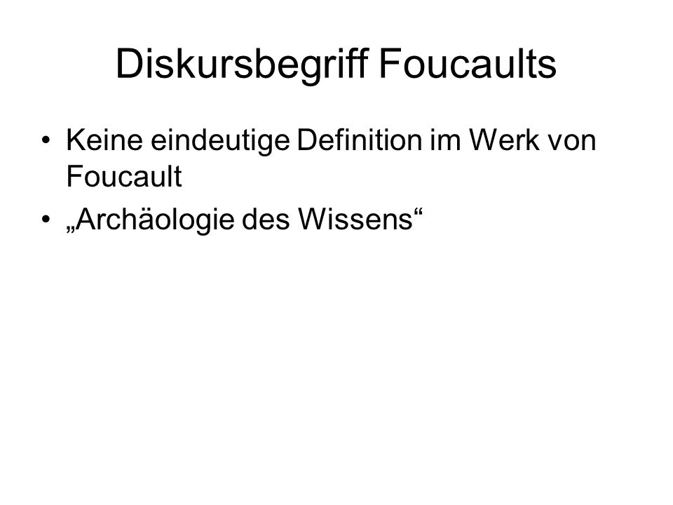 Diskursbegriff Foucaults Keine eindeutige Definition im Werk von Foucault Archäologie des Wissens