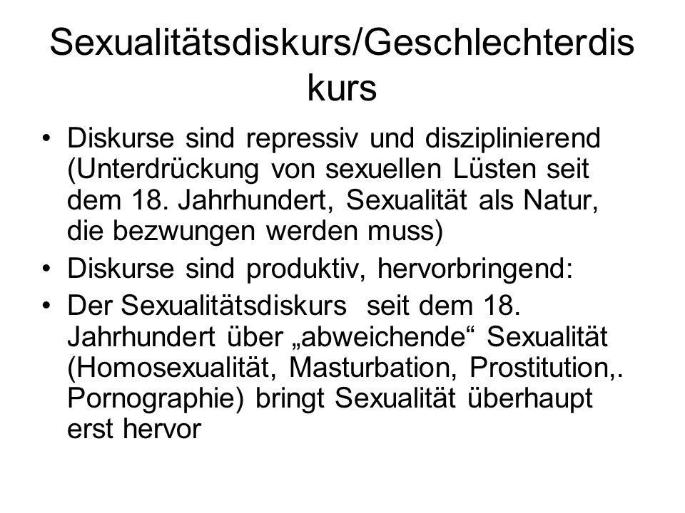 Sexualitätsdiskurs/Geschlechterdis kurs Diskurse sind repressiv und disziplinierend (Unterdrückung von sexuellen Lüsten seit dem 18. Jahrhundert, Sexu