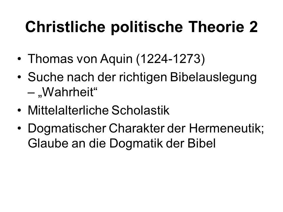 Christliche politische Theorie 2 Thomas von Aquin (1224-1273) Suche nach der richtigen Bibelauslegung – Wahrheit Mittelalterliche Scholastik Dogmatisc