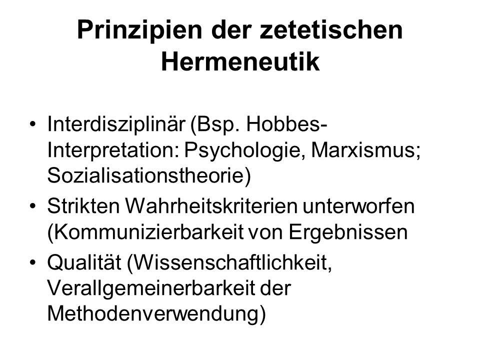 Prinzipien der zetetischen Hermeneutik Interdisziplinär (Bsp. Hobbes- Interpretation: Psychologie, Marxismus; Sozialisationstheorie) Strikten Wahrheit