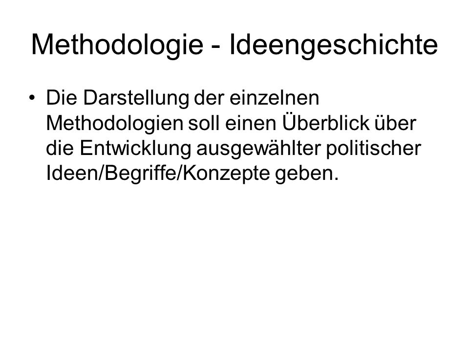 Methodologie - Ideengeschichte Die Darstellung der einzelnen Methodologien soll einen Überblick über die Entwicklung ausgewählter politischer Ideen/Be