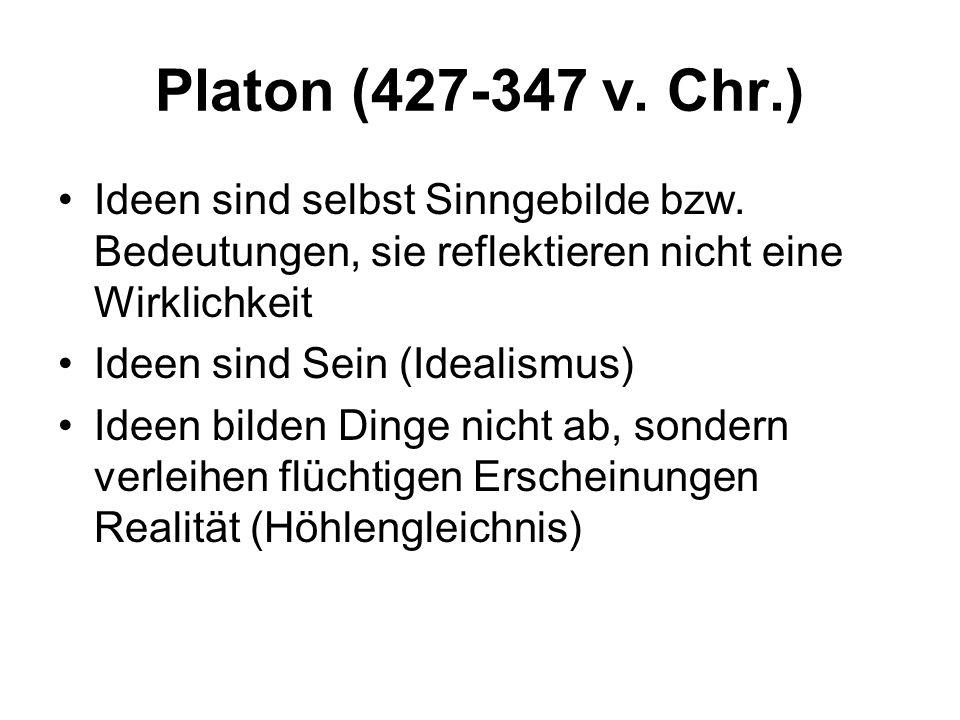 Platon (427-347 v. Chr.) Ideen sind selbst Sinngebilde bzw. Bedeutungen, sie reflektieren nicht eine Wirklichkeit Ideen sind Sein (Idealismus) Ideen b