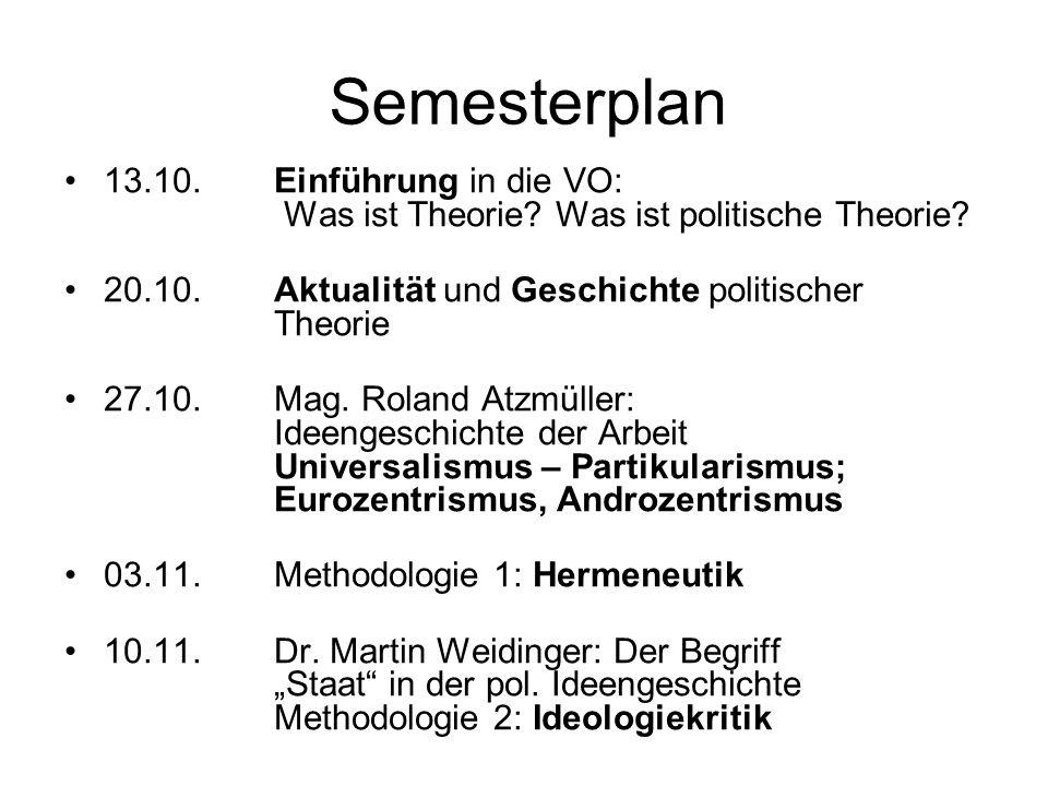 Semesterplan 13.10. Einführung in die VO: Was ist Theorie? Was ist politische Theorie? 20.10. Aktualität und Geschichte politischer Theorie 27.10. Mag