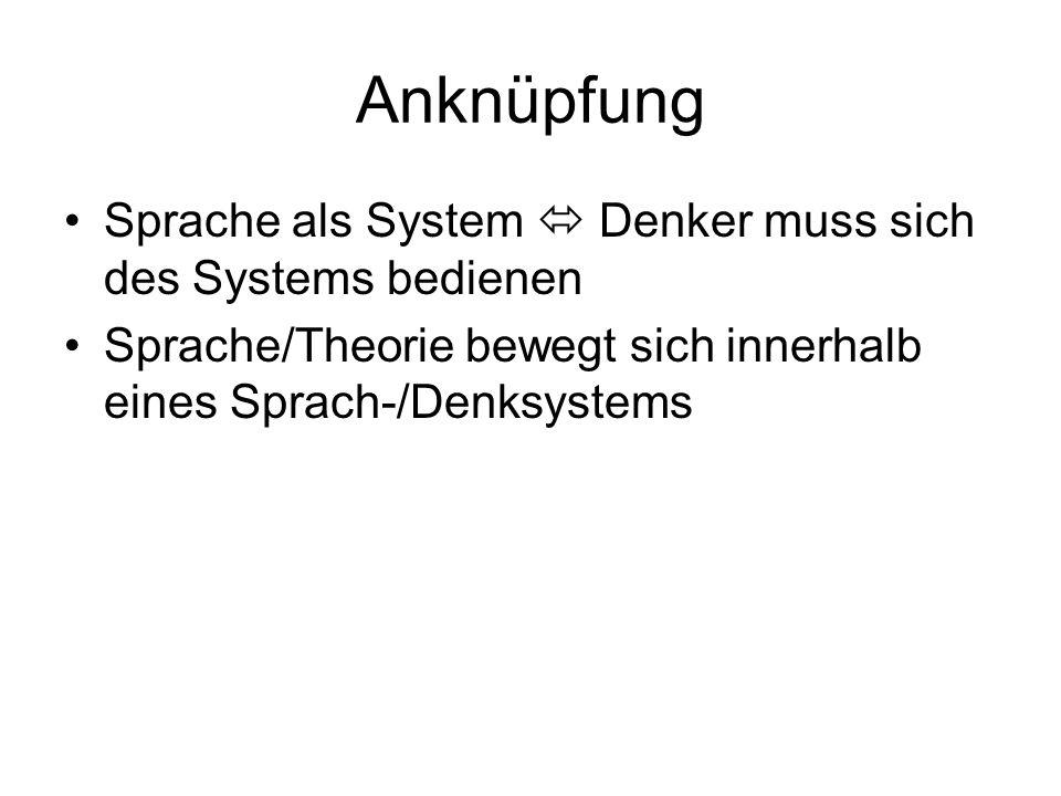 Anknüpfung Sprache als System Denker muss sich des Systems bedienen Sprache/Theorie bewegt sich innerhalb eines Sprach-/Denksystems