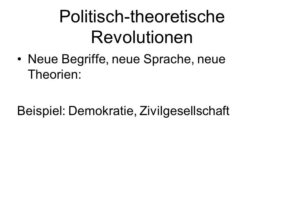 Politisch-theoretische Revolutionen Neue Begriffe, neue Sprache, neue Theorien: Beispiel: Demokratie, Zivilgesellschaft