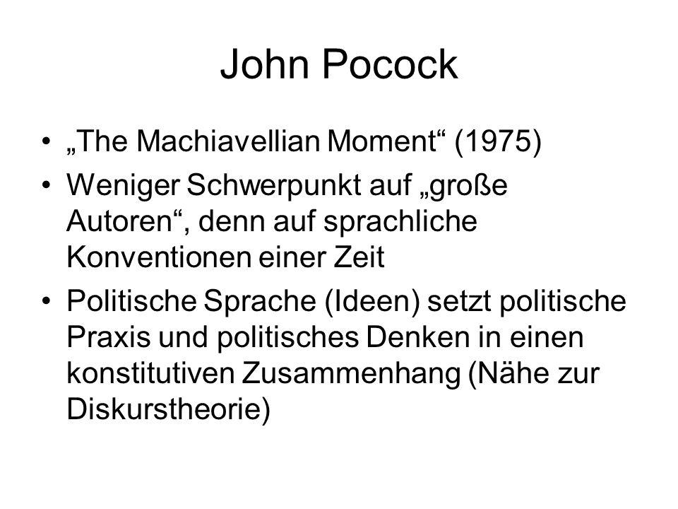 John Pocock The Machiavellian Moment (1975) Weniger Schwerpunkt auf große Autoren, denn auf sprachliche Konventionen einer Zeit Politische Sprache (Ideen) setzt politische Praxis und politisches Denken in einen konstitutiven Zusammenhang (Nähe zur Diskurstheorie)