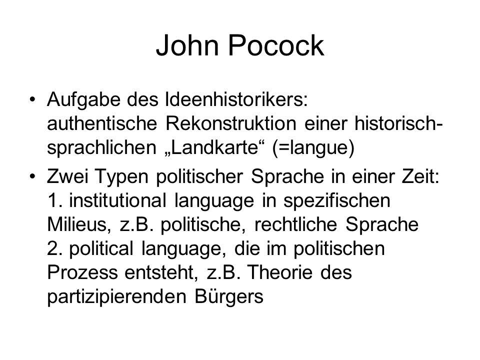 John Pocock Aufgabe des Ideenhistorikers: authentische Rekonstruktion einer historisch- sprachlichen Landkarte (=langue) Zwei Typen politischer Sprache in einer Zeit: 1.