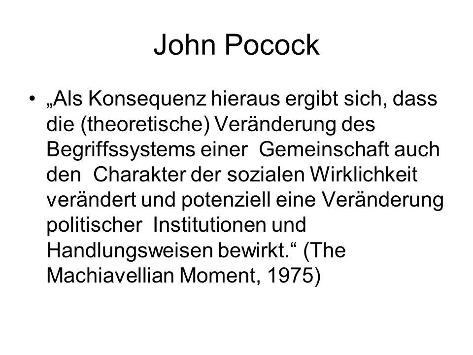John Pocock Als Konsequenz hieraus ergibt sich, dass die (theoretische) Veränderung des Begriffssystems einer Gemeinschaft auch den Charakter der sozialen Wirklichkeit verändert und potenziell eine Veränderung politischer Institutionen und Handlungsweisen bewirkt.