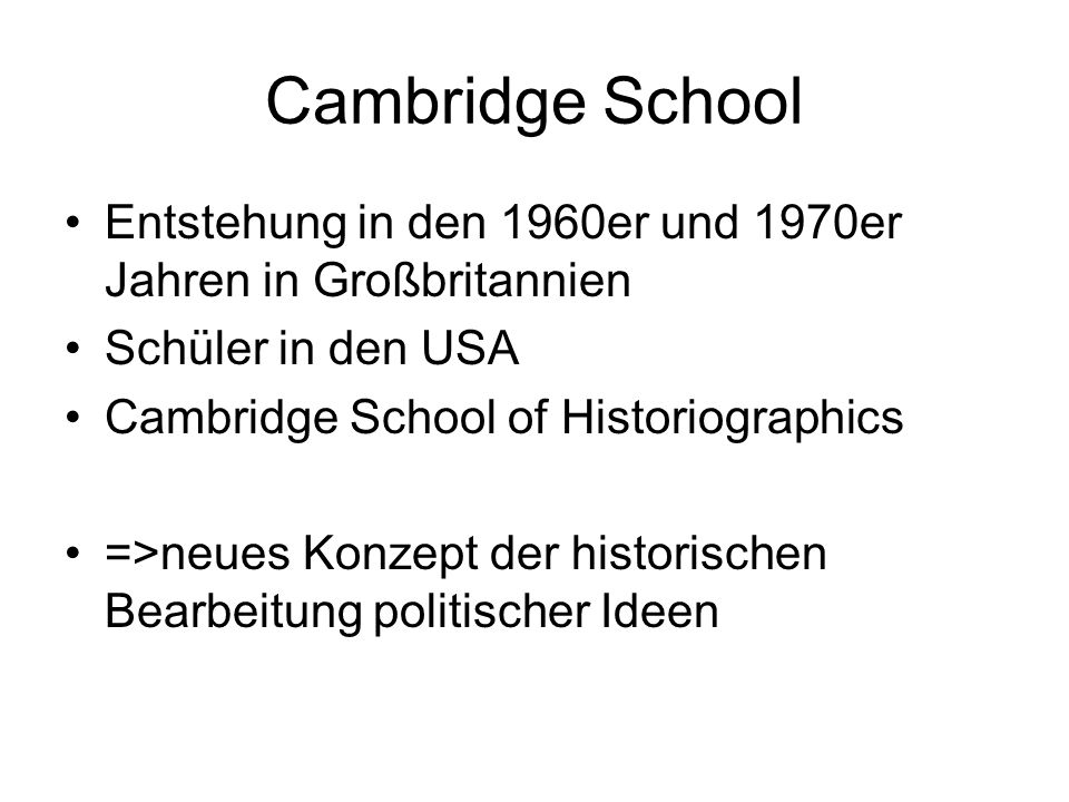 Cambridge School 1.Peter Laslett Philosophy, Politics and Society, Oxford, 1956 2.Quentin Skinner Meaning and Understanding in the Histories of Ideas (Aufsatz 1969) Reason and Rhetoric in the Philosophy of Hobbes, Cambridge, 1996 Liberty before Liberalism, Cambridge, 1996 The Foundations of Modern Political Thought (2 Bde.), Cambridge, 1978 3.John G.