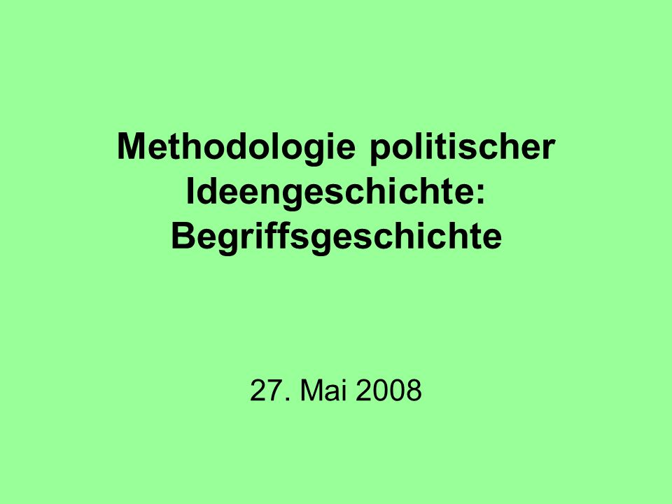 Methodologie politischer Ideengeschichte: Begriffsgeschichte 27. Mai 2008