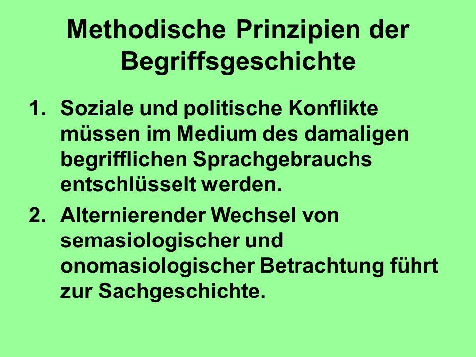 Methodische Prinzipien der Begriffsgeschichte 1.Soziale und politische Konflikte müssen im Medium des damaligen begrifflichen Sprachgebrauchs entschlü