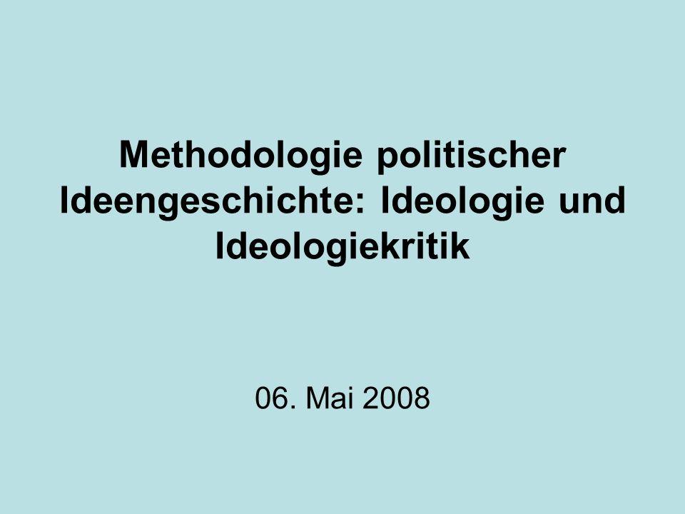 Methodologie politischer Ideengeschichte: Ideologie und Ideologiekritik 06. Mai 2008