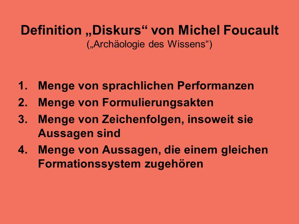 Definition Diskurs von Michel Foucault (Archäologie des Wissens) 1.Menge von sprachlichen Performanzen 2.Menge von Formulierungsakten 3.Menge von Zeichenfolgen, insoweit sie Aussagen sind 4.Menge von Aussagen, die einem gleichen Formationssystem zugehören
