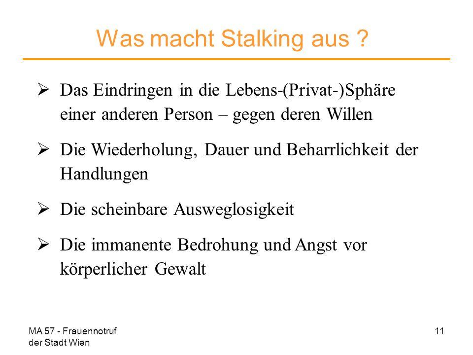 MA 57 - Frauennotruf der Stadt Wien 11 Was macht Stalking aus ? Das Eindringen in die Lebens-(Privat-)Sphäre einer anderen Person – gegen deren Willen