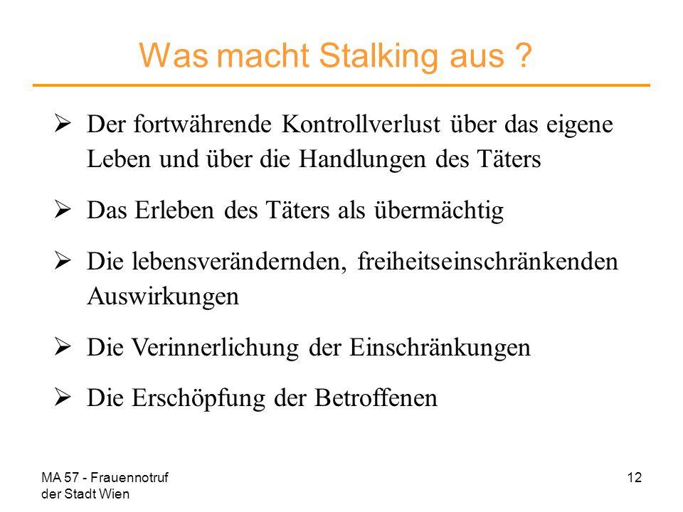 MA 57 - Frauennotruf der Stadt Wien 12 Was macht Stalking aus ? Der fortwährende Kontrollverlust über das eigene Leben und über die Handlungen des Tät