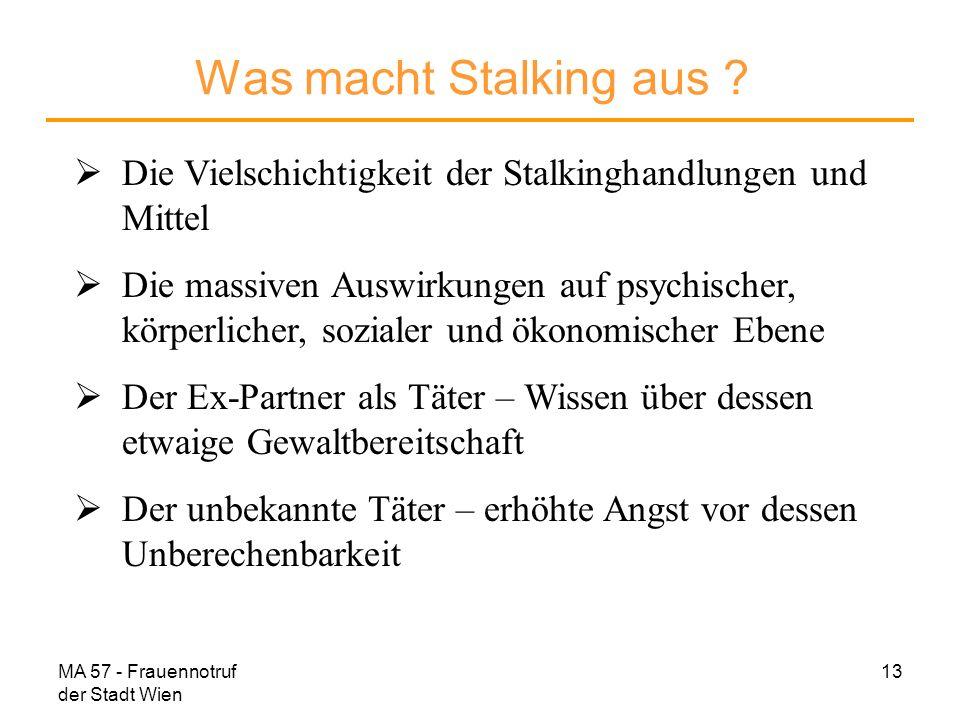 MA 57 - Frauennotruf der Stadt Wien 13 Was macht Stalking aus ? Die Vielschichtigkeit der Stalkinghandlungen und Mittel Die massiven Auswirkungen auf