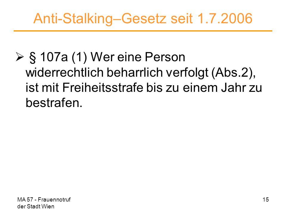 MA 57 - Frauennotruf der Stadt Wien 15 Anti-Stalking–Gesetz seit 1.7.2006 § 107a (1) Wer eine Person widerrechtlich beharrlich verfolgt (Abs.2), ist m