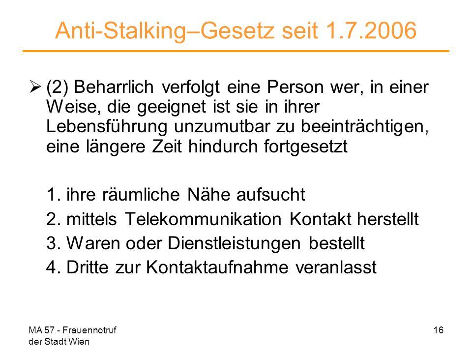 MA 57 - Frauennotruf der Stadt Wien 16 Anti-Stalking–Gesetz seit 1.7.2006 (2) Beharrlich verfolgt eine Person wer, in einer Weise, die geeignet ist si