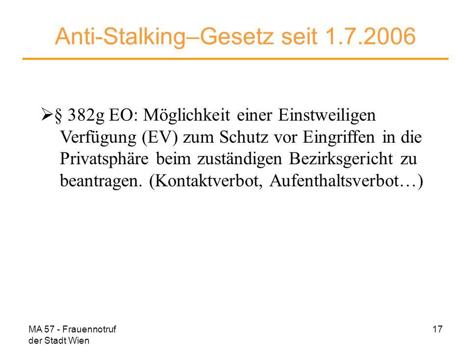 MA 57 - Frauennotruf der Stadt Wien 17 Anti-Stalking–Gesetz seit 1.7.2006 § 382g EO: Möglichkeit einer Einstweiligen Verfügung (EV) zum Schutz vor Ein
