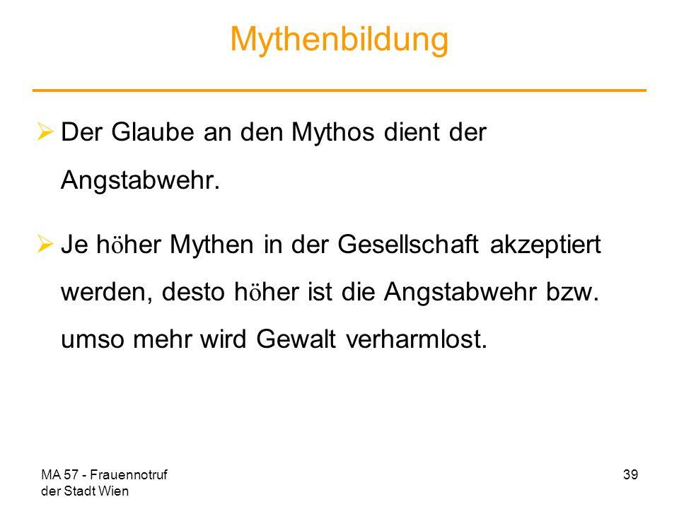 MA 57 - Frauennotruf der Stadt Wien 39 Mythenbildung Der Glaube an den Mythos dient der Angstabwehr. Je h ö her Mythen in der Gesellschaft akzeptiert