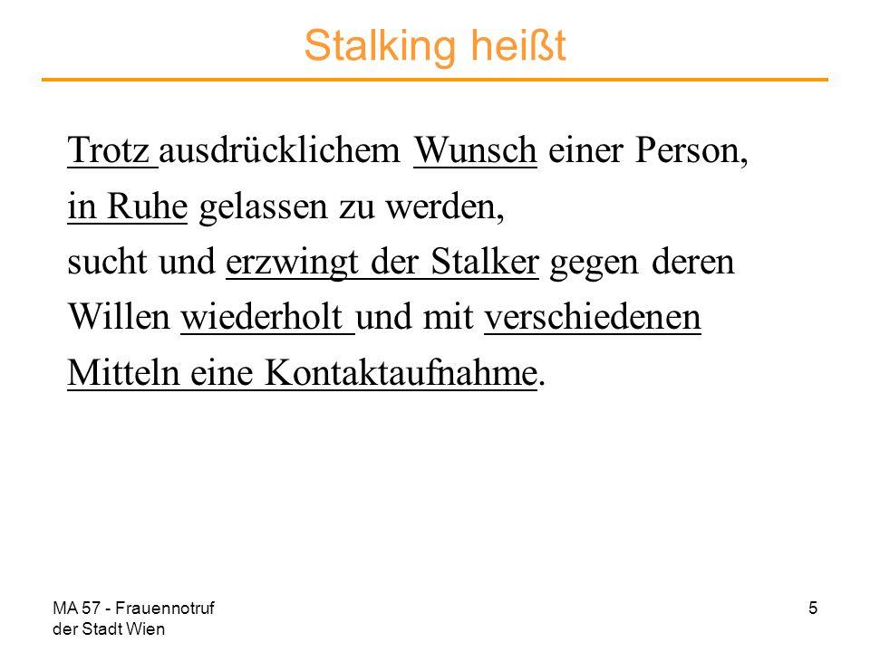 MA 57 - Frauennotruf der Stadt Wien 6 Stalking heißt Telefonterror SMS/E-Mail-Sendungen, Briefsendungen Abpassen, Warten vor Haus oder Arbeit Verfolgen, Ausspionieren, Gerüchte verbreiten subtile Drohungen Zerstörung von Eigentum Körperliche Übergriffe