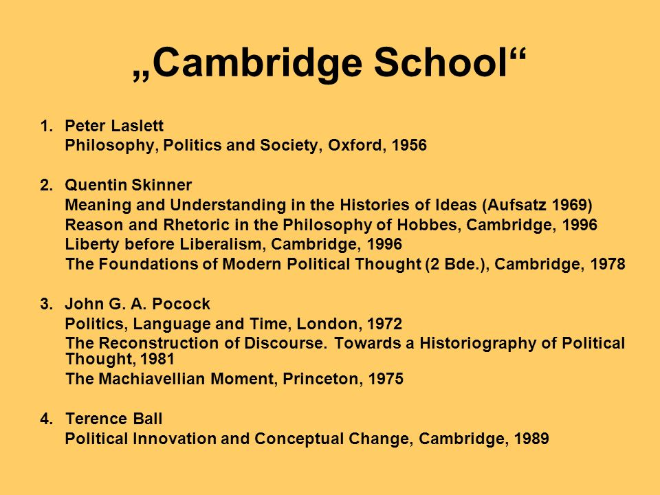 Cambridge School 1.Peter Laslett Philosophy, Politics and Society, Oxford, Quentin Skinner Meaning and Understanding in the Histories of Ideas (Aufsatz 1969) Reason and Rhetoric in the Philosophy of Hobbes, Cambridge, 1996 Liberty before Liberalism, Cambridge, 1996 The Foundations of Modern Political Thought (2 Bde.), Cambridge, John G.
