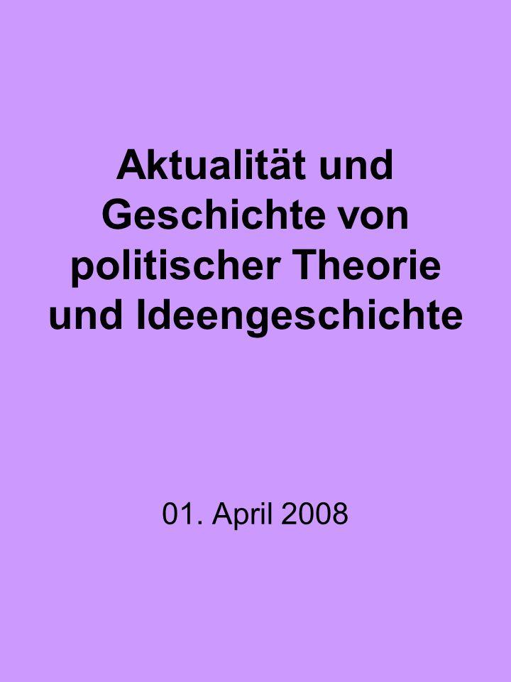 Aktualität und Geschichte von politischer Theorie und Ideengeschichte 01. April 2008