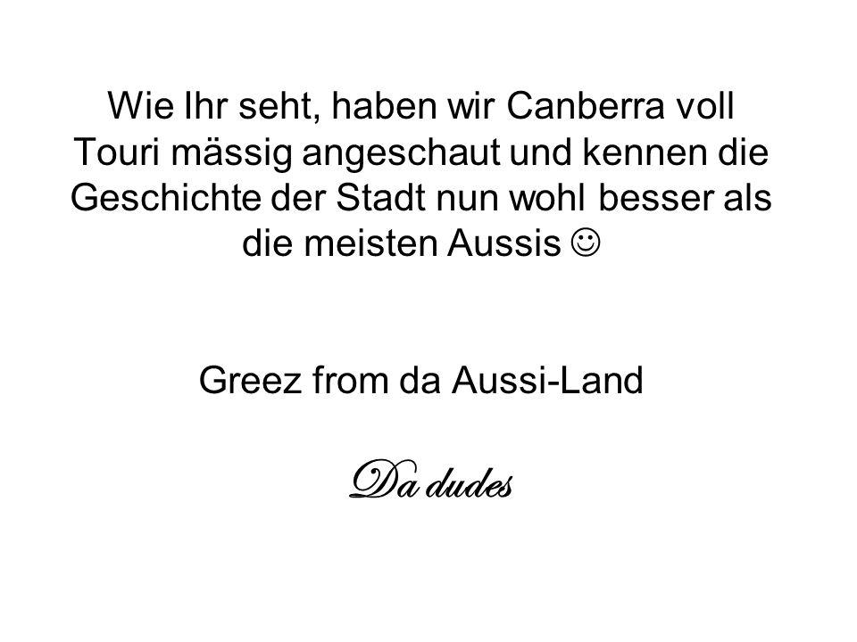 Wie Ihr seht, haben wir Canberra voll Touri mässig angeschaut und kennen die Geschichte der Stadt nun wohl besser als die meisten Aussis Greez from da Aussi-Land Da dudes