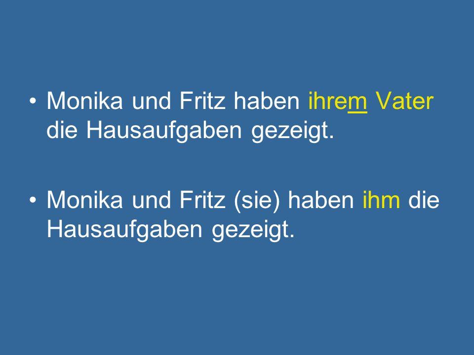 Monika und Fritz haben ihrem Vater die Hausaufgaben gezeigt. Monika und Fritz (sie) haben ihm die Hausaufgaben gezeigt.