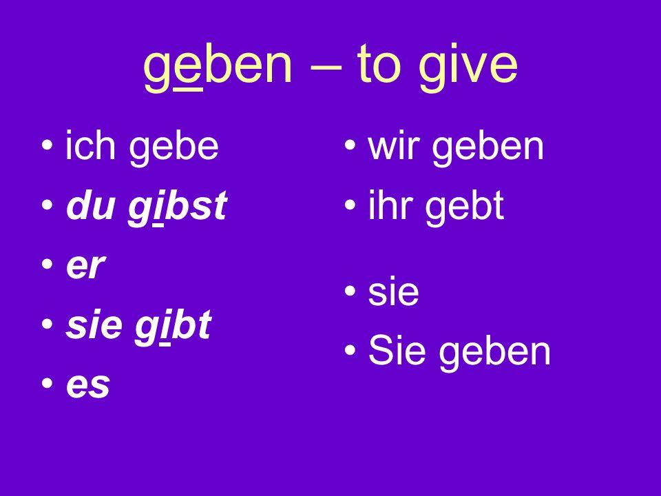 geben – to give ich gebe du gibst er sie gibt es wir geben ihr gebt sie Sie geben